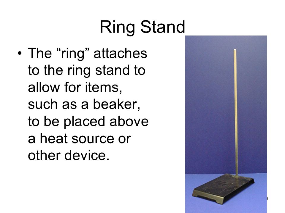 Ring Stand The ring attaches to the ring stand to allow for items, such as a beaker, to be placed above a heat source or other device.