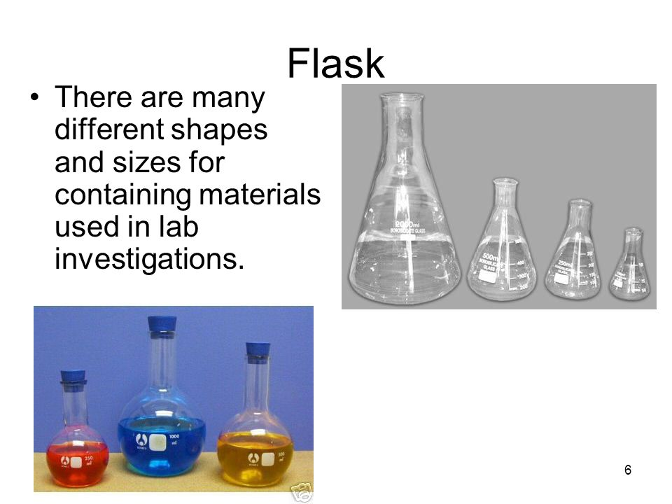 Flask There are many different shapes and sizes for containing materials used in lab investigations.