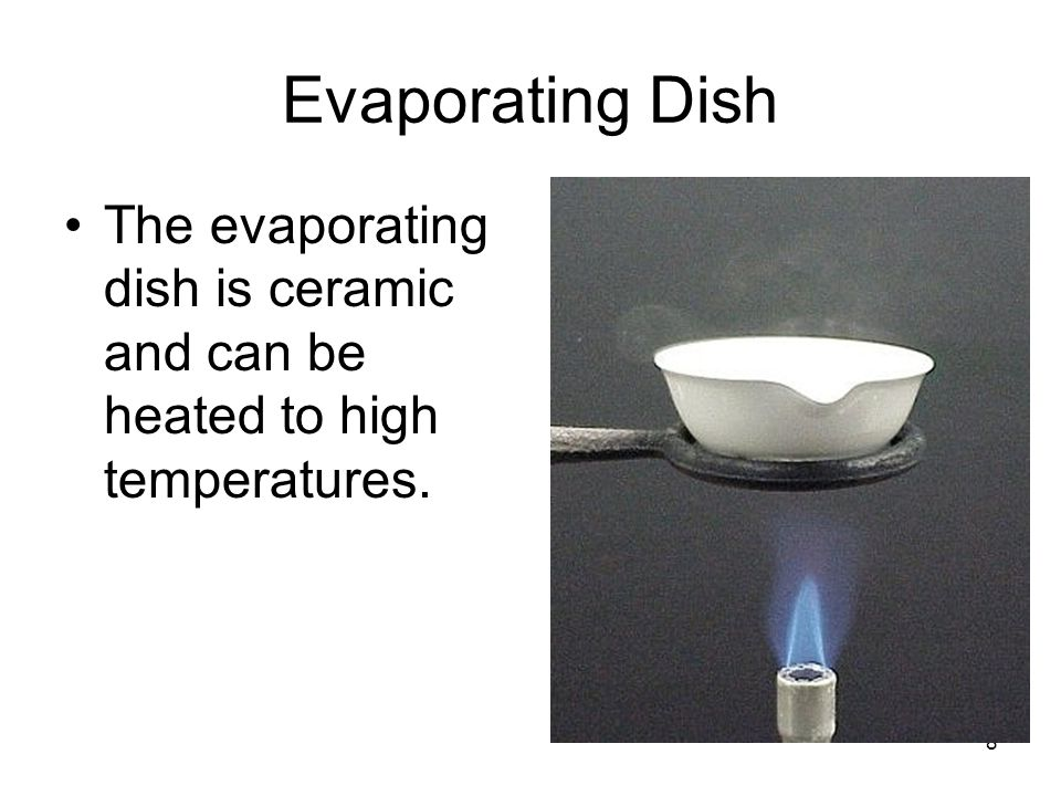 Evaporating Dish The evaporating dish is ceramic and can be heated to high temperatures.