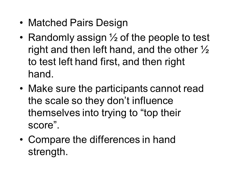Matched Pairs Design Randomly assign ½ of the people to test right and then left hand, and the other ½ to test left hand first, and then right hand.