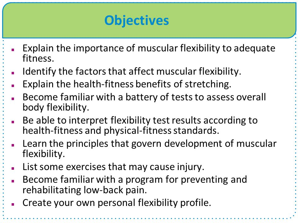 Objectives Explain the importance of muscular flexibility to adequate fitness. Identify the factors that affect muscular flexibility.