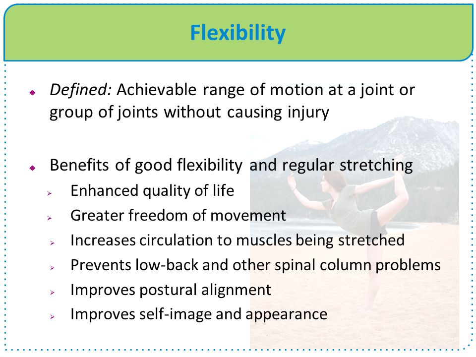 Flexibility Defined: Achievable range of motion at a joint or group of joints without causing injury.