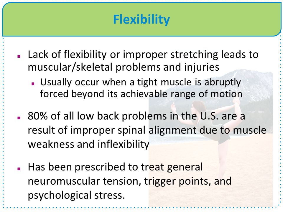 Flexibility Lack of flexibility or improper stretching leads to muscular/skeletal problems and injuries.