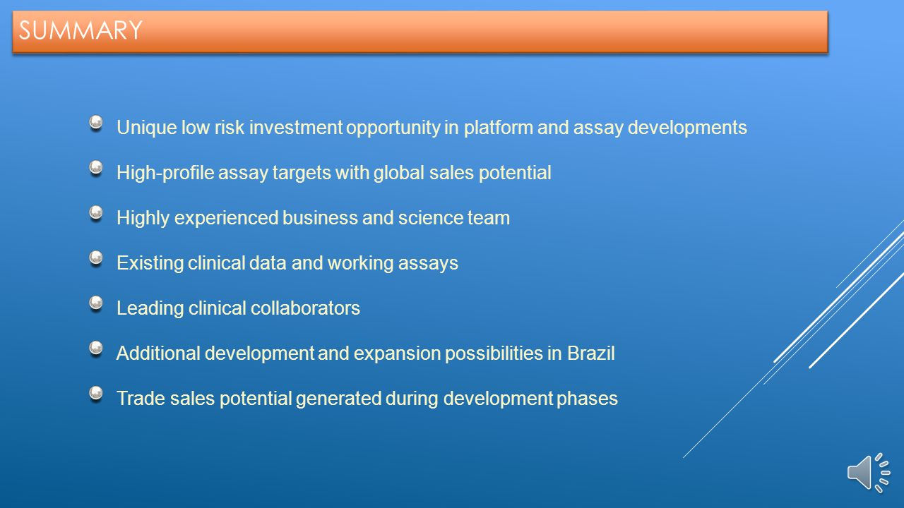 SUMMARY Summary. Unique low risk investment opportunity in platform and assay developments. High-profile assay targets with global sales potential.
