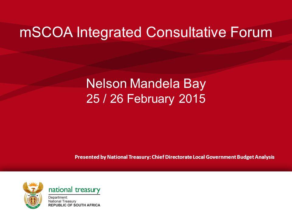 mSCOA Integrated Consultative Forum Nelson Mandela Bay 25 / 26 February 2015