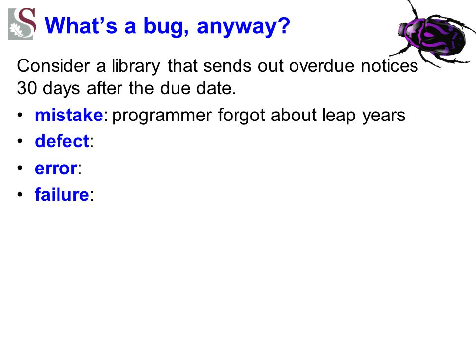What's a bug, anyway Consider a library that sends out overdue notices 30 days after the due date.
