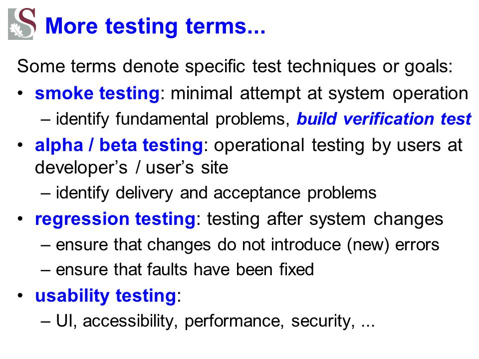 More testing terms... Some terms denote specific test techniques or goals: smoke testing: minimal attempt at system operation.
