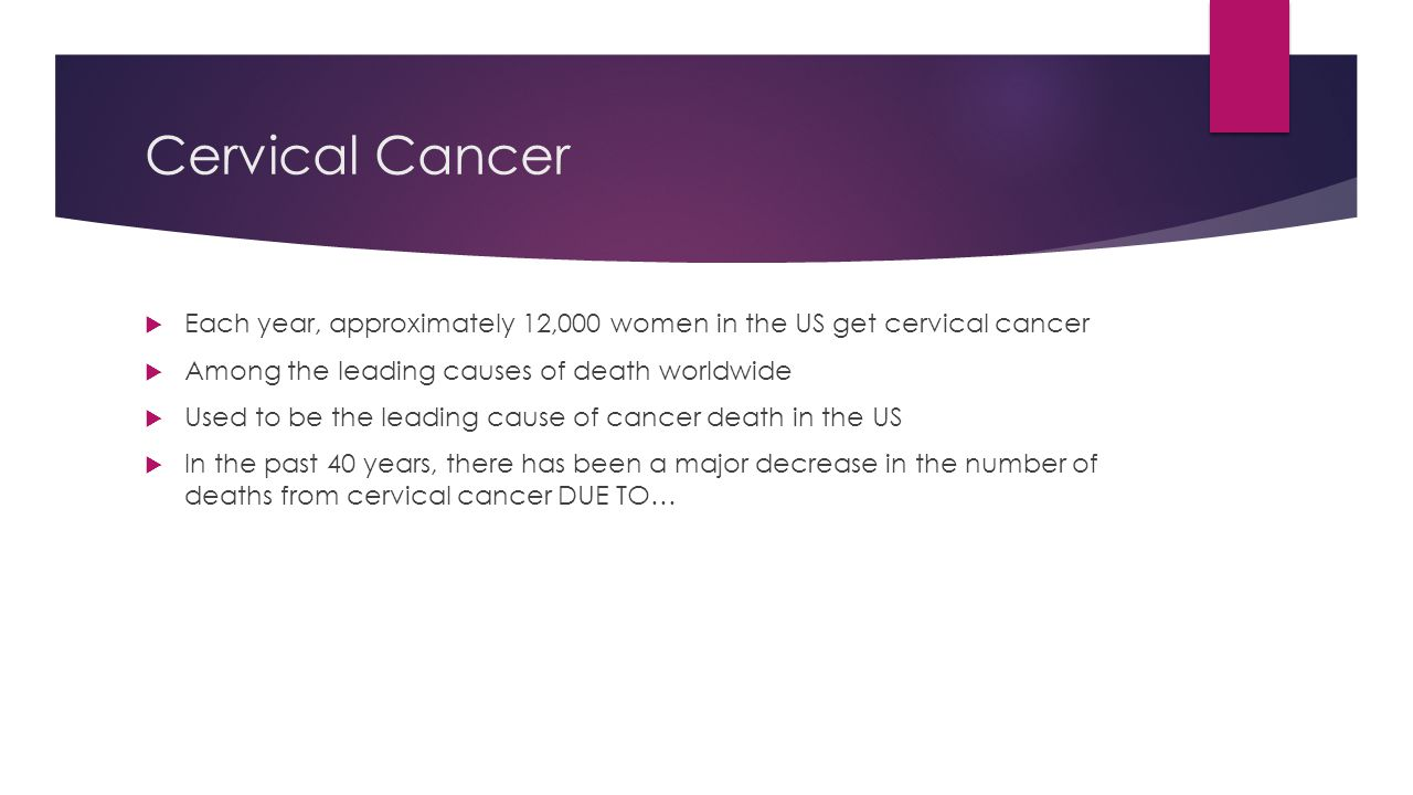 Cervical Cancer Each year, approximately 12,000 women in the US get cervical cancer. Among the leading causes of death worldwide.