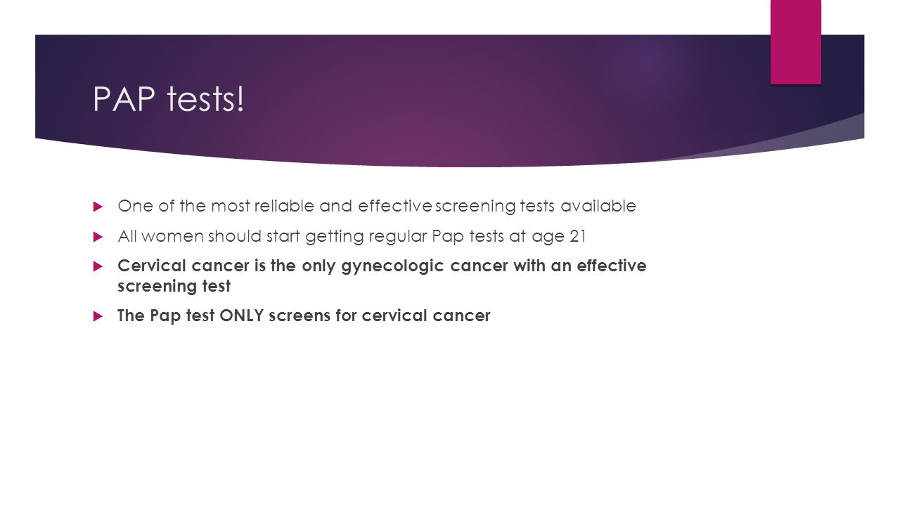 PAP tests! One of the most reliable and effective screening tests available. All women should start getting regular Pap tests at age 21.