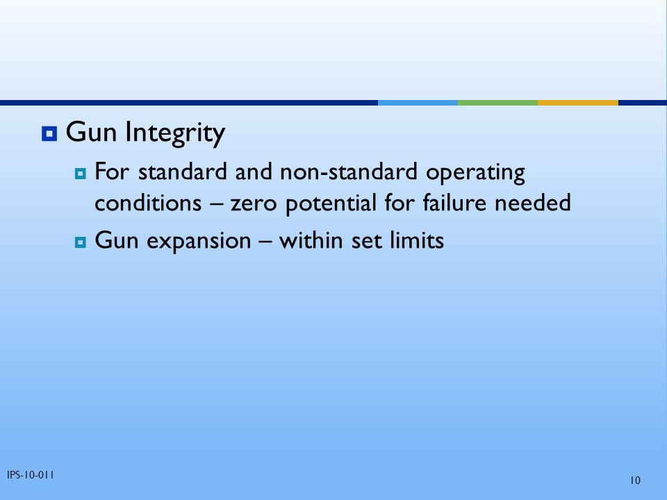 Gun Integrity For standard and non-standard operating conditions – zero potential for failure needed.