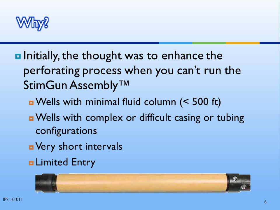 Why Initially, the thought was to enhance the perforating process when you can't run the StimGun Assembly™