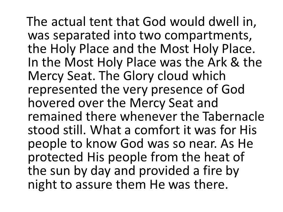 The actual tent that God would dwell in, was separated into two compartments, the Holy Place and the Most Holy Place.