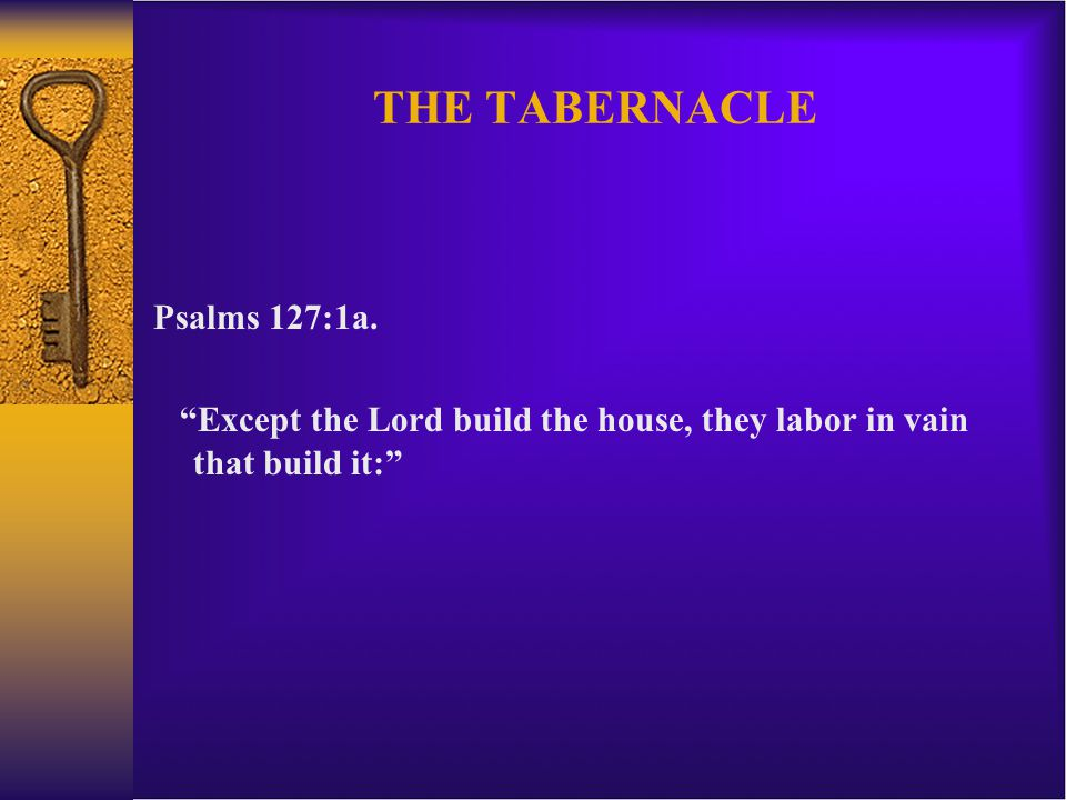 THE TABERNACLE Psalms 127:1a.