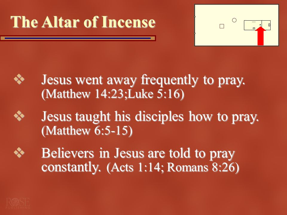 The Altar of Incense Jesus went away frequently to pray. (Matthew 14:23; Luke 5:16) Jesus taught his disciples how to pray. (Matthew 6:5-15)