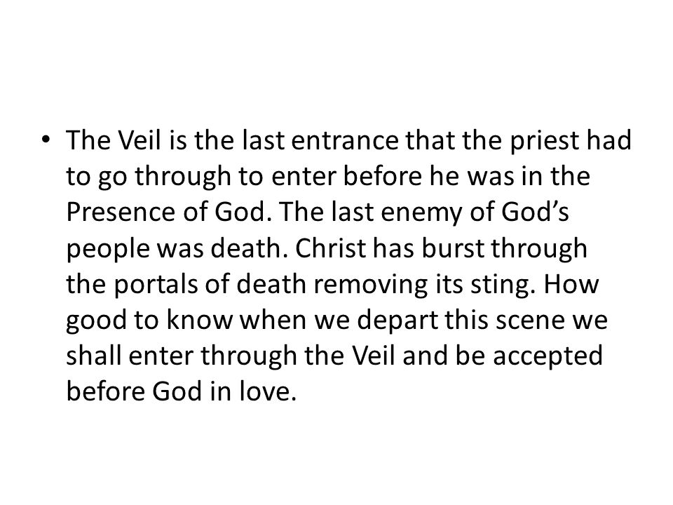The Veil is the last entrance that the priest had to go through to enter before he was in the Presence of God.