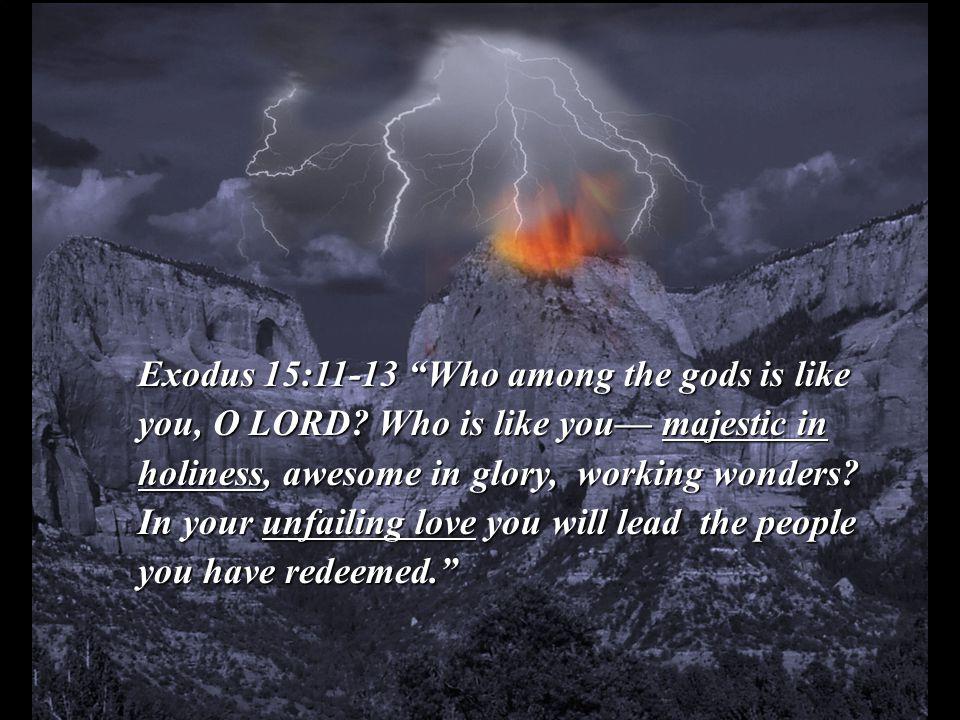 Exodus 15:11-13 Who among the gods is like you, O LORD