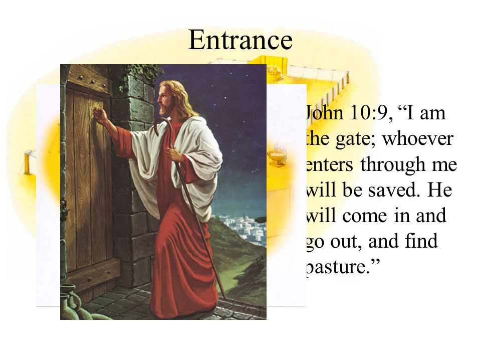 Entrance John 10:9, I am the gate; whoever enters through me will be saved.