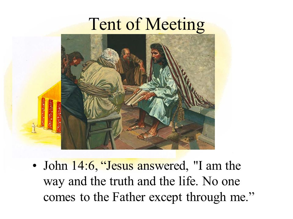 Tent of Meeting John 14:6, Jesus answered, I am the way and the truth and the life.