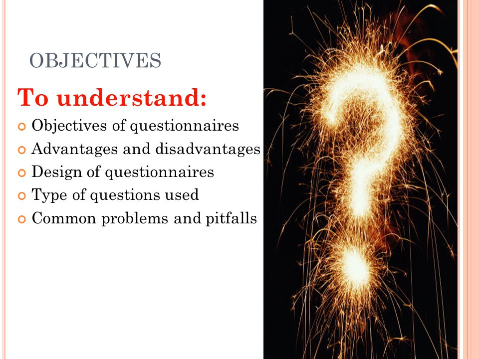 To understand: OBJECTIVES Objectives of questionnaires