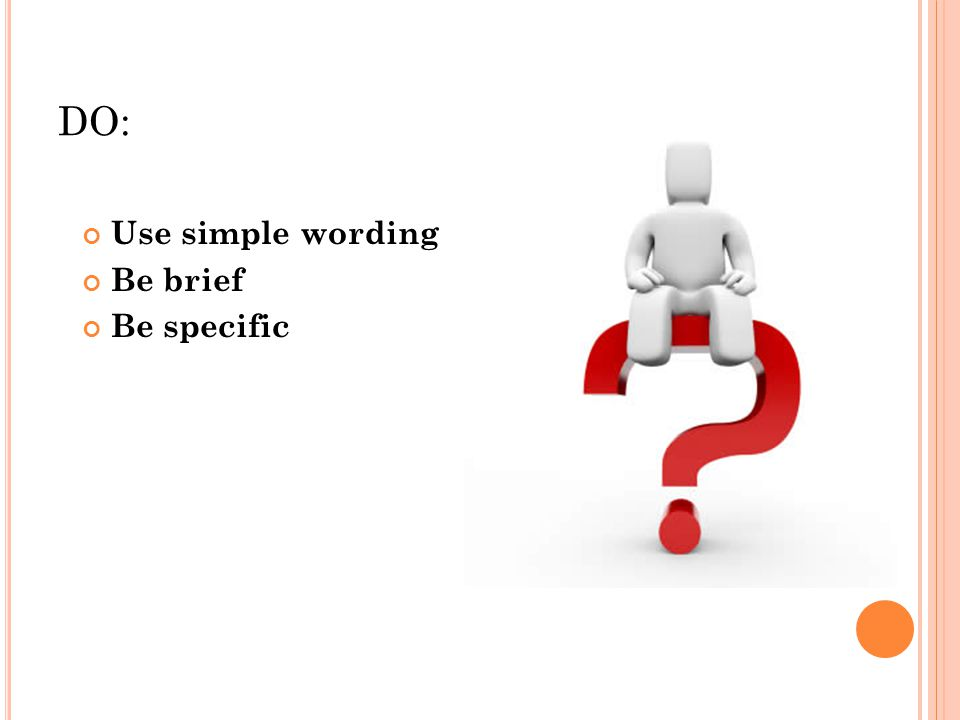 DO: Use simple wording Be brief Be specific