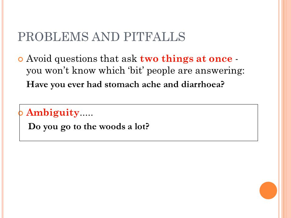 PROBLEMS AND PITFALLS Avoid questions that ask two things at once - you won't know which 'bit' people are answering: