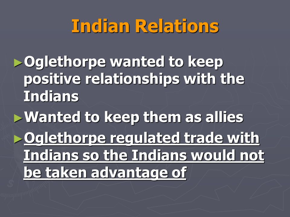 Indian Relations Oglethorpe wanted to keep positive relationships with the Indians. Wanted to keep them as allies.