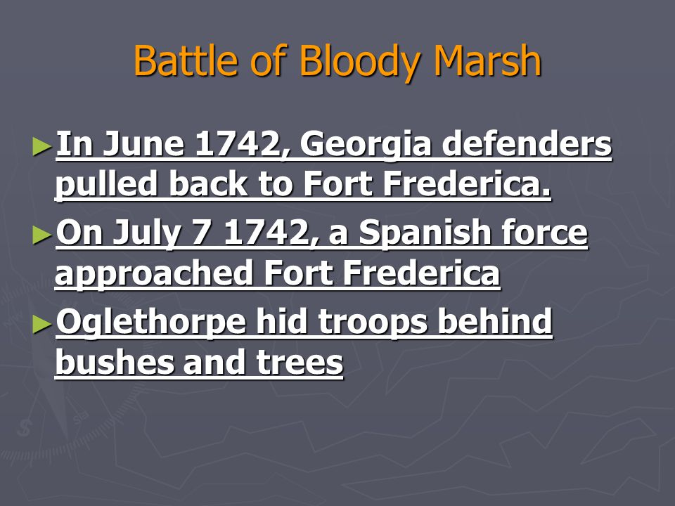 Battle of Bloody Marsh In June 1742, Georgia defenders pulled back to Fort Frederica. On July 7 1742, a Spanish force approached Fort Frederica.