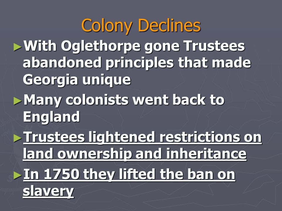 Colony Declines With Oglethorpe gone Trustees abandoned principles that made Georgia unique. Many colonists went back to England.