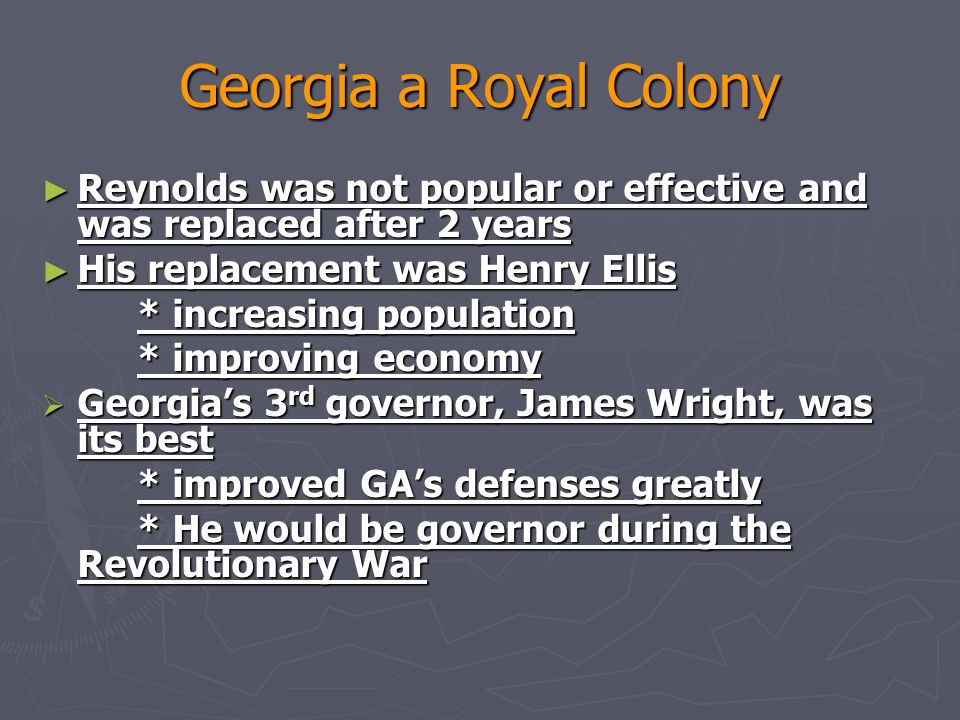 Georgia a Royal Colony Reynolds was not popular or effective and was replaced after 2 years. His replacement was Henry Ellis.
