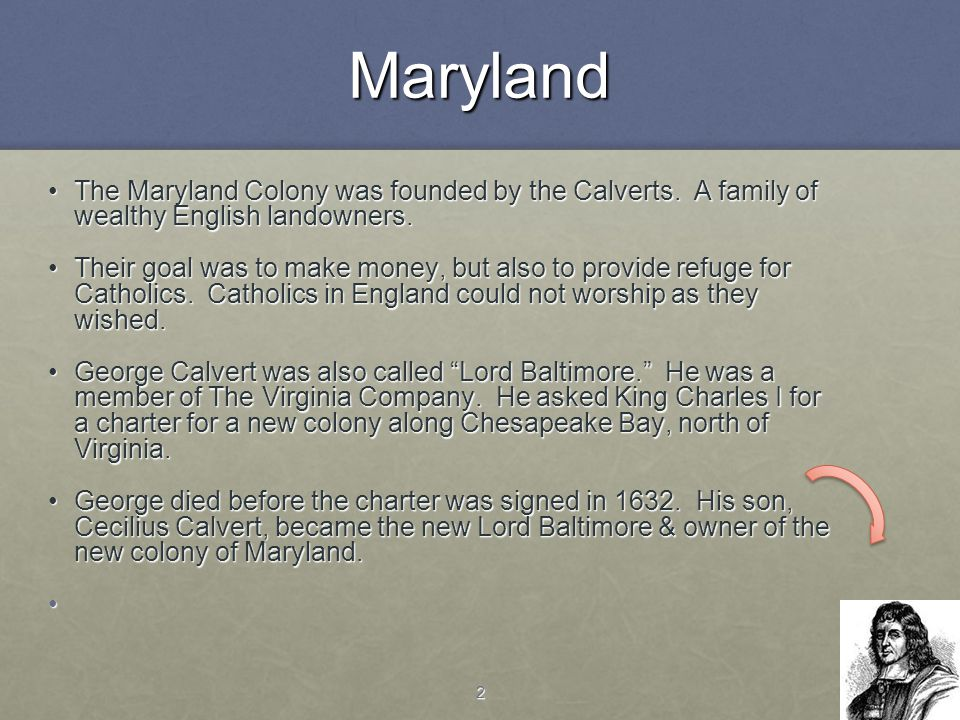Maryland The Maryland Colony was founded by the Calverts. A family of wealthy English landowners.