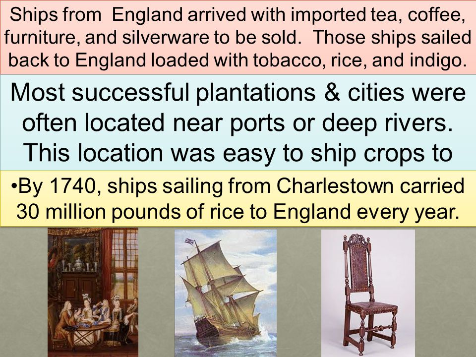 Ships from England arrived with imported tea, coffee, furniture, and silverware to be sold. Those ships sailed back to England loaded with tobacco, rice, and indigo.