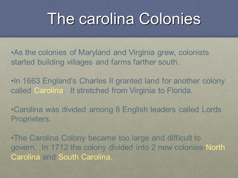 The carolina Colonies As the colonies of Maryland and Virginia grew, colonists started building villages and farms farther south.