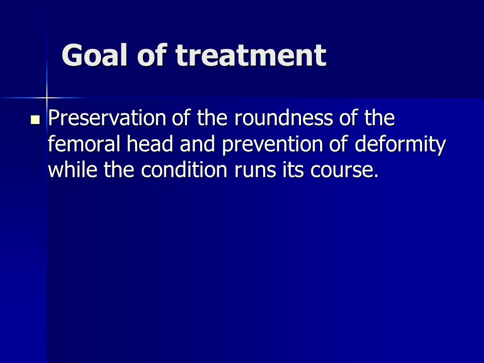 Goal of treatment Preservation of the roundness of the femoral head and prevention of deformity while the condition runs its course.