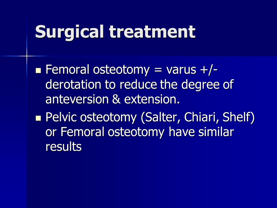 Surgical treatment Femoral osteotomy = varus +/- derotation to reduce the degree of anteversion & extension.