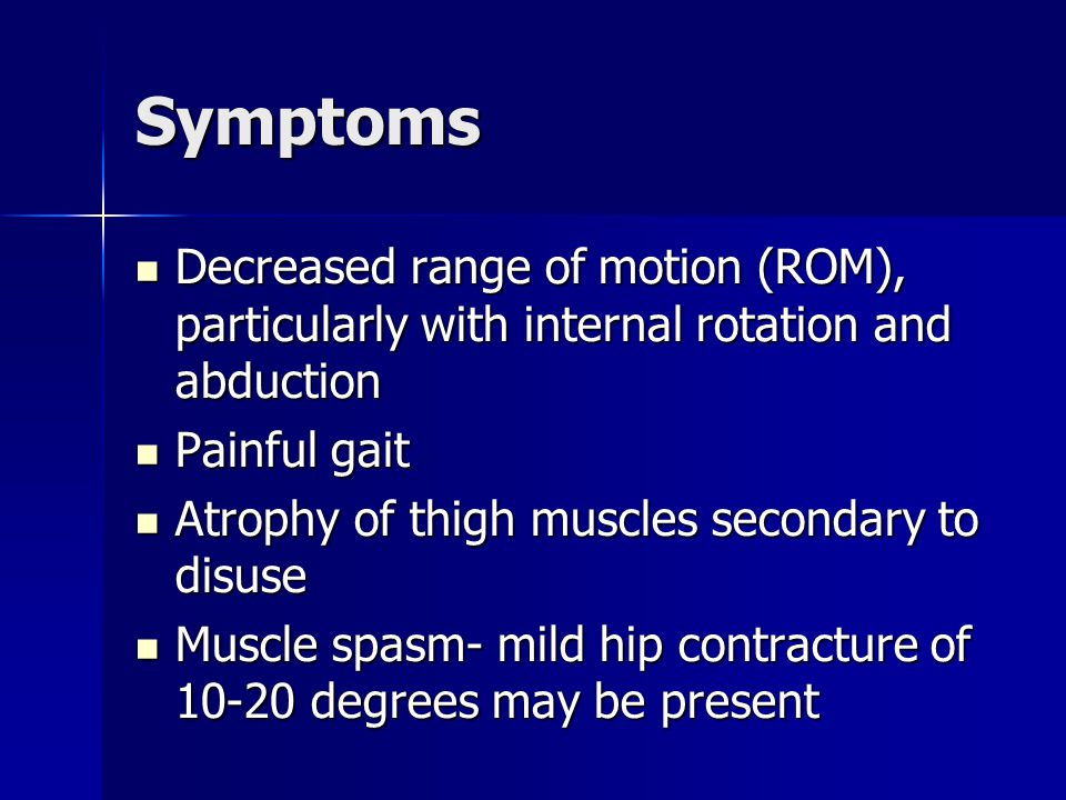 Symptoms Decreased range of motion (ROM), particularly with internal rotation and abduction. Painful gait.
