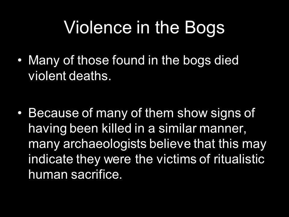 Violence in the Bogs Many of those found in the bogs died violent deaths.