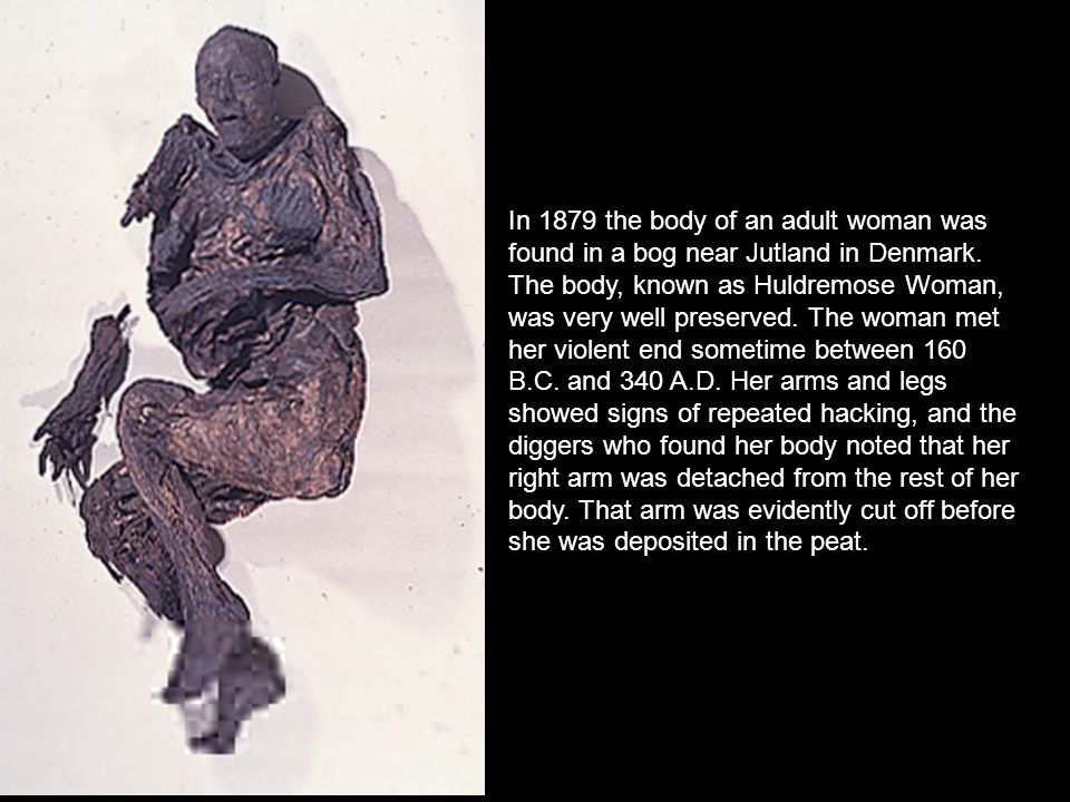 In 1879 the body of an adult woman was found in a bog near Jutland in Denmark.