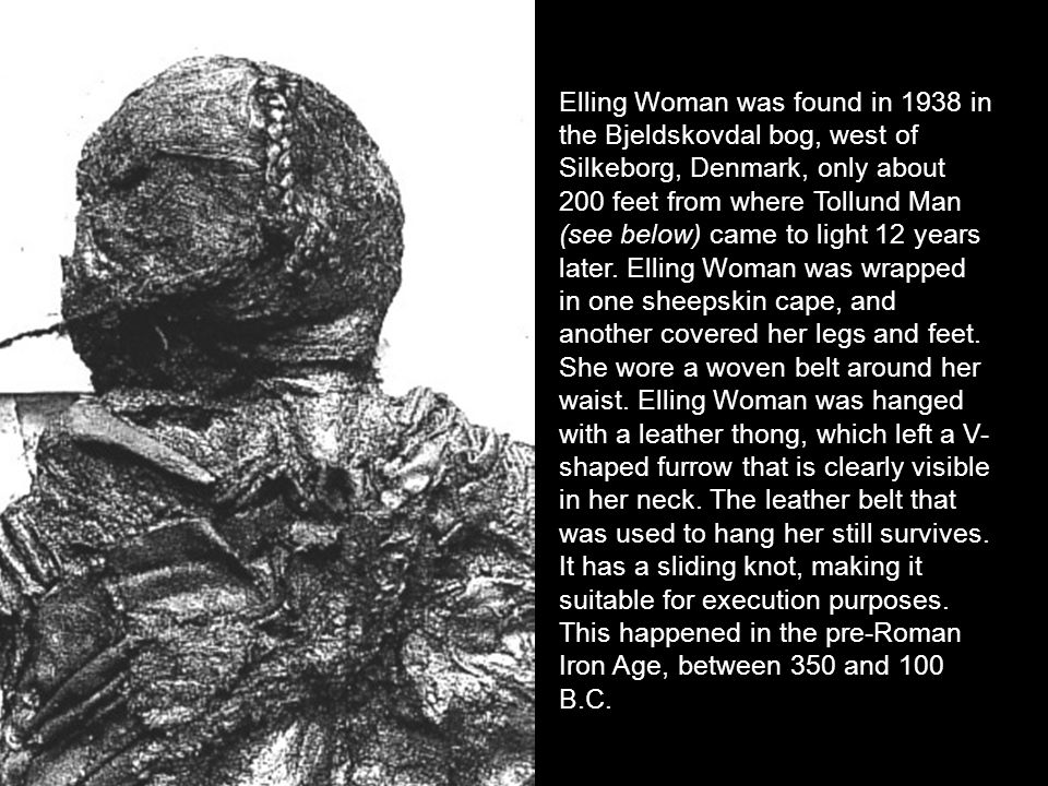 Elling Woman was found in 1938 in the Bjeldskovdal bog, west of Silkeborg, Denmark, only about 200 feet from where Tollund Man (see below) came to light 12 years later.