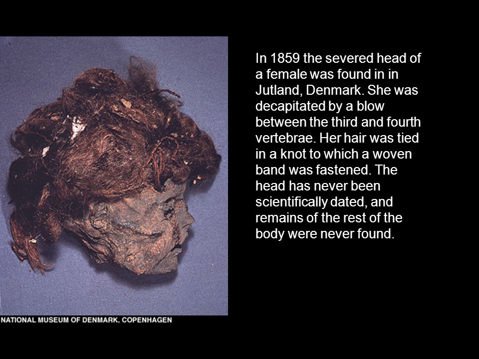 In 1859 the severed head of a female was found in in Jutland, Denmark