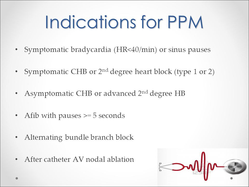 Indications for PPM Symptomatic bradycardia (HR<40/min) or sinus pauses. Symptomatic CHB or 2nd degree heart block (type 1 or 2)