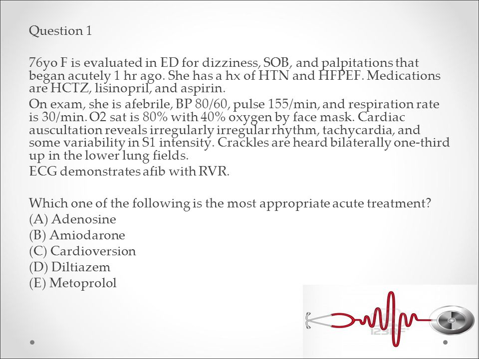 Question 1 76yo F is evaluated in ED for dizziness, SOB, and palpitations that began acutely 1 hr ago.
