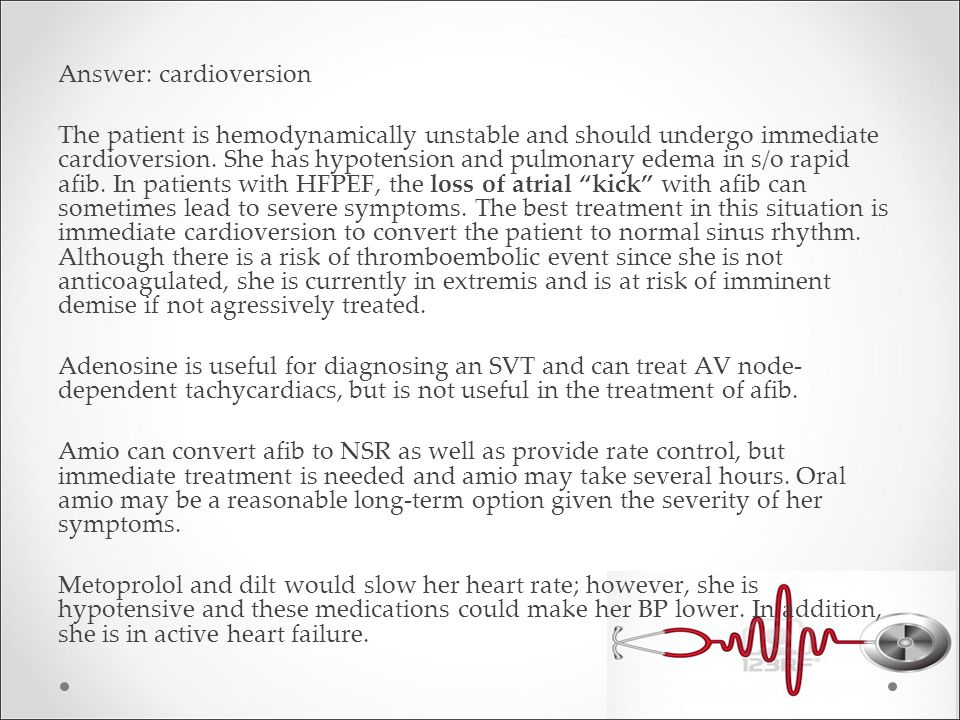 Answer: cardioversion The patient is hemodynamically unstable and should undergo immediate cardioversion.