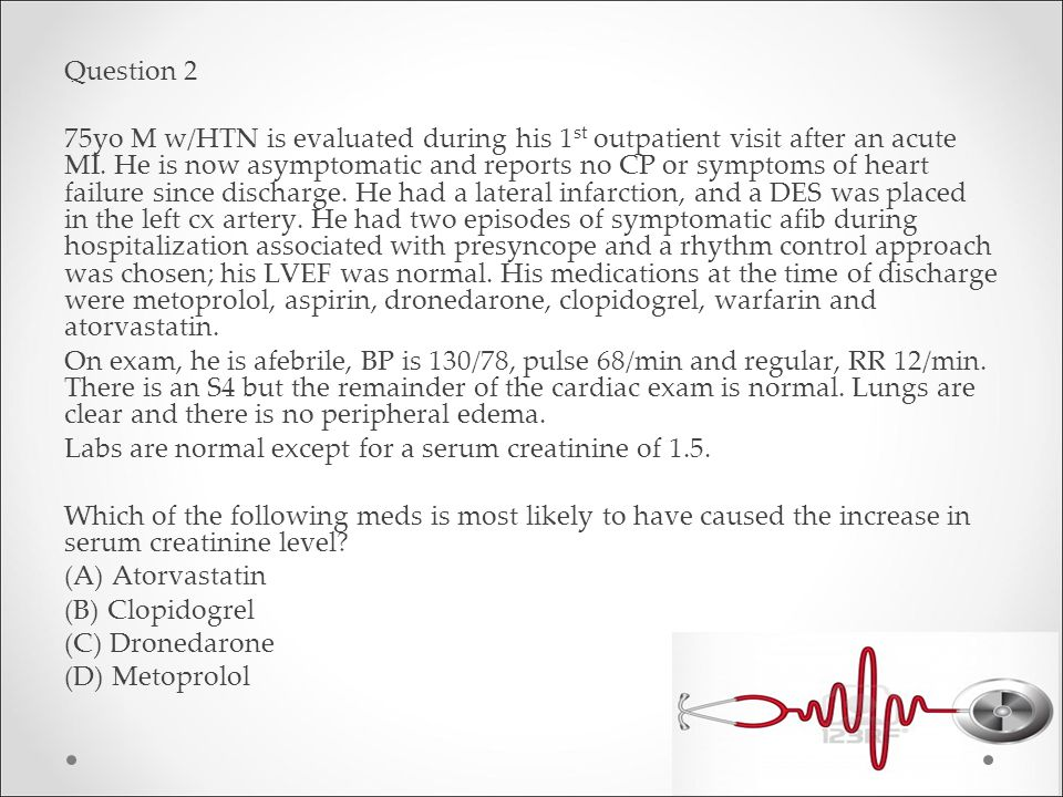 Question 2 75yo M w/HTN is evaluated during his 1st outpatient visit after an acute MI.