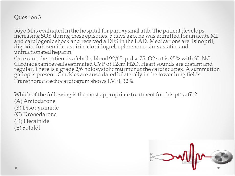 Question 3 56yo M is evaluated in the hospital for paroxysmal afib