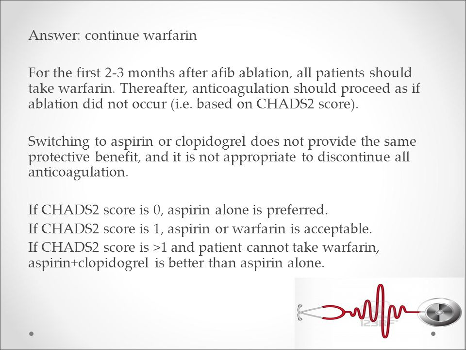 Answer: continue warfarin For the first 2-3 months after afib ablation, all patients should take warfarin.