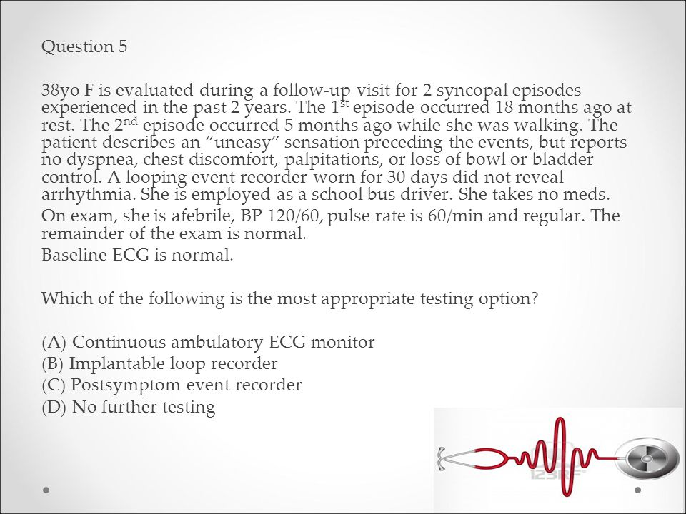 Question 5 38yo F is evaluated during a follow-up visit for 2 syncopal episodes experienced in the past 2 years.