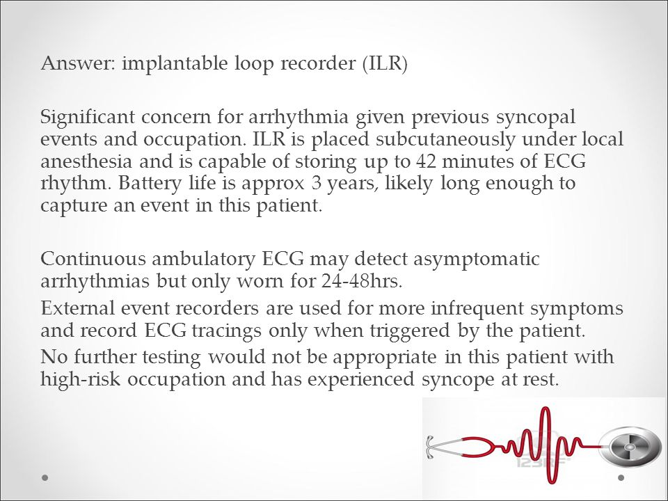 Answer: implantable loop recorder (ILR) Significant concern for arrhythmia given previous syncopal events and occupation.