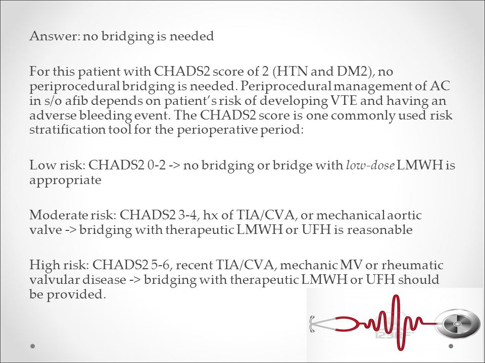 Answer: no bridging is needed For this patient with CHADS2 score of 2 (HTN and DM2), no periprocedural bridging is needed.