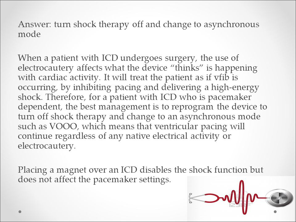 Answer: turn shock therapy off and change to asynchronous mode When a patient with ICD undergoes surgery, the use of electrocautery affects what the device thinks is happening with cardiac activity.