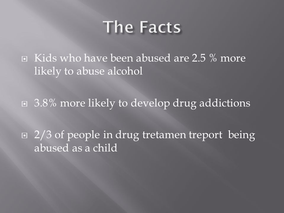 The Facts Kids who have been abused are 2.5 % more likely to abuse alcohol. 3.8% more likely to develop drug addictions.